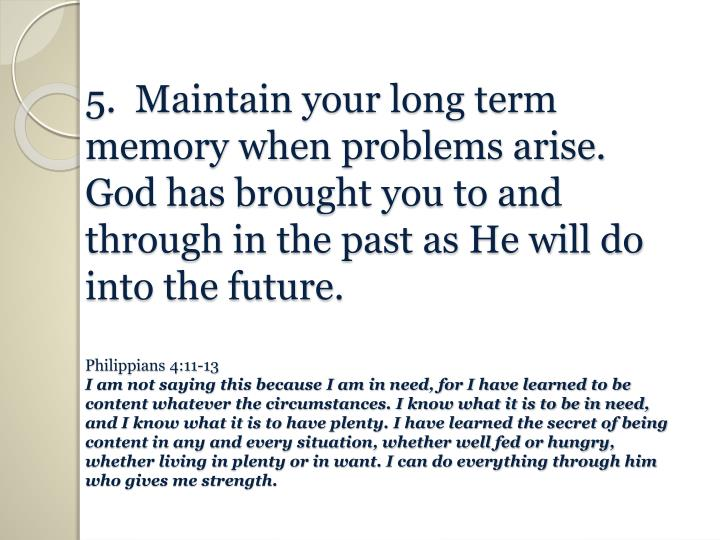 5.  Maintain your long term memory when problems arise.  God has brought you to and through in the past as He will do into the future.