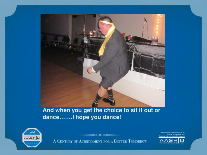 And when you get the choice to sit it out or dance…….I hope you dance!