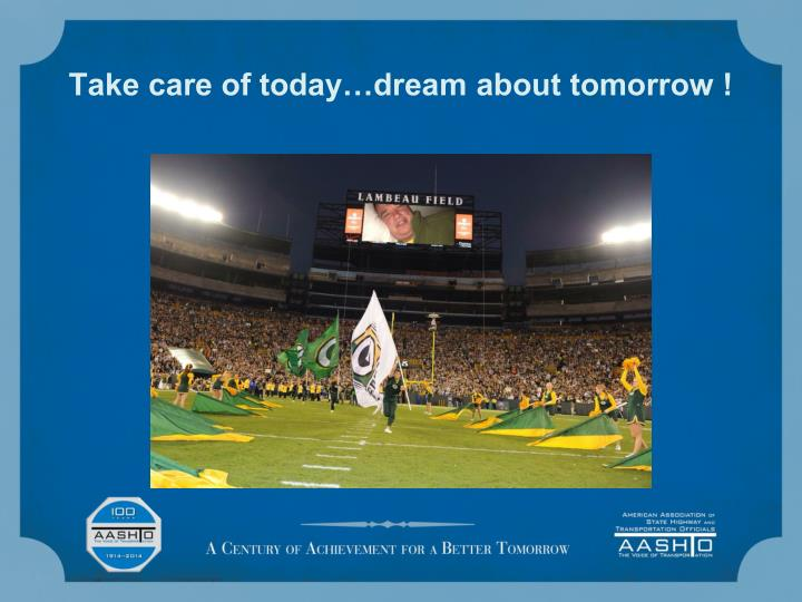 Take care of today…dream about tomorrow !