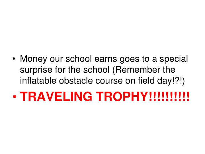 Money our school earns goes to a special surprise for the school (Remember the inflatable obstacle course on field day!?!)