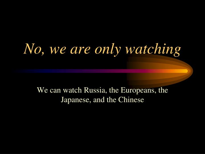 No, we are only watching