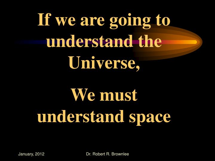 If we are going to understand the Universe,