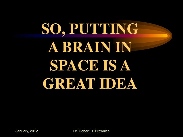 SO, PUTTING A BRAIN IN SPACE IS A GREAT IDEA