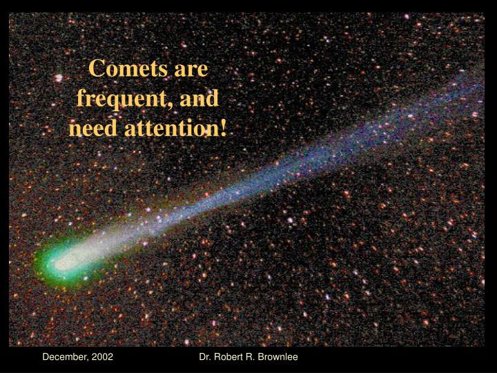 Comets are frequent, and need attention!