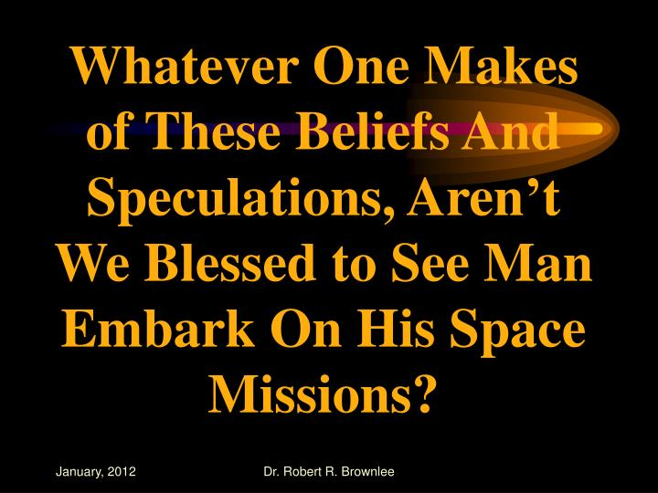 Whatever One Makes of These Beliefs And Speculations, Aren't We Blessed to See Man Embark On His Space Missions?