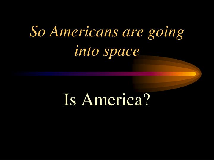 So Americans are going into space