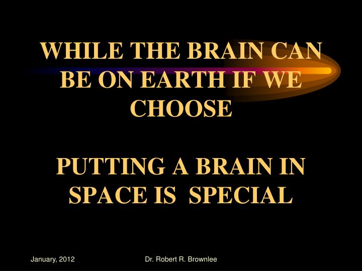 WHILE THE BRAIN CAN BE ON EARTH IF WE CHOOSE