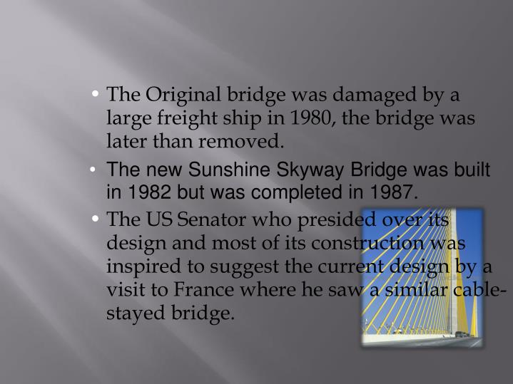 The Original bridge was damaged by a large freight ship in 1980, the bridge was later than removed.