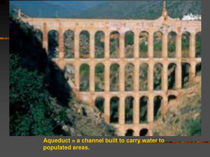 Aqueduct = a channel built to carry water to populated areas.