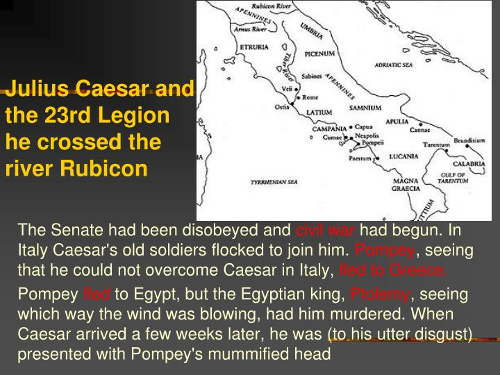 Julius Caesar and the 23rd Legion he crossed the river Rubicon