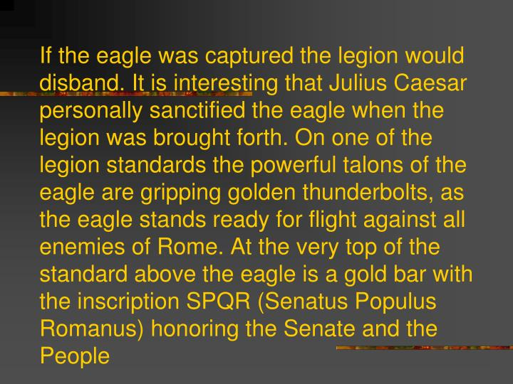 If the eagle was captured the legion would disband. It is interesting that Julius Caesar personally sanctified the eagle when the legion was brought forth. On one of the legion standards the powerful talons of the eagle are gripping golden thunderbolts, as the eagle stands ready for flight against all enemies of Rome. At the very top of the standard above the eagle is a gold bar with the inscription SPQR (