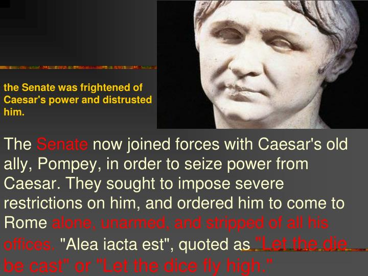 the Senate was frightened of Caesar's power and distrusted him.