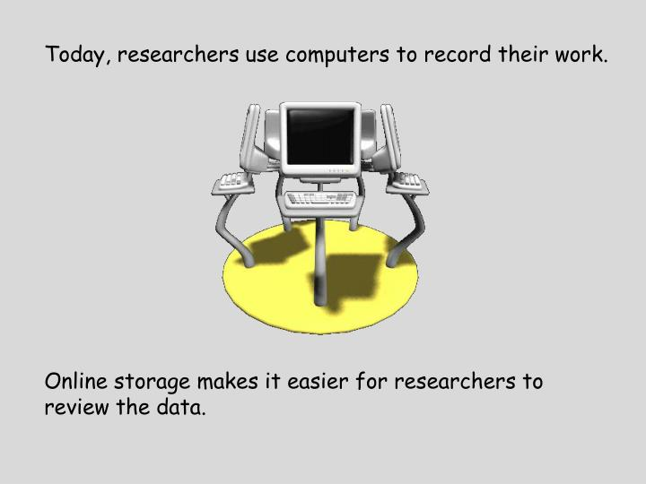 Today, researchers use computers to record their work.