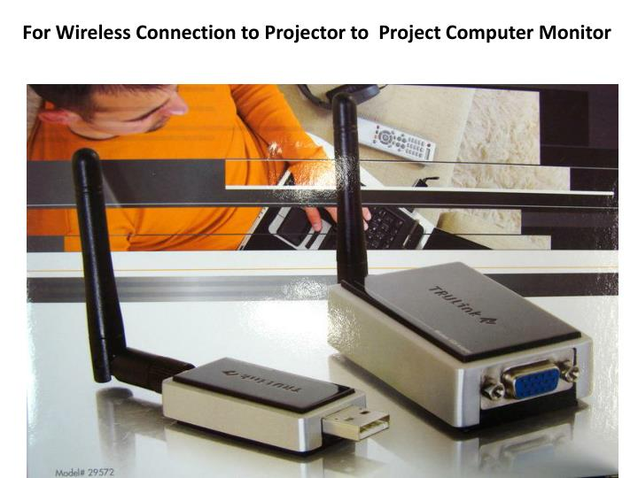 For Wireless Connection to Projector to  Project Computer Monitor