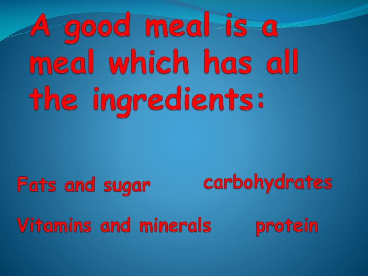 A good meal is a meal which has all the ingredients: