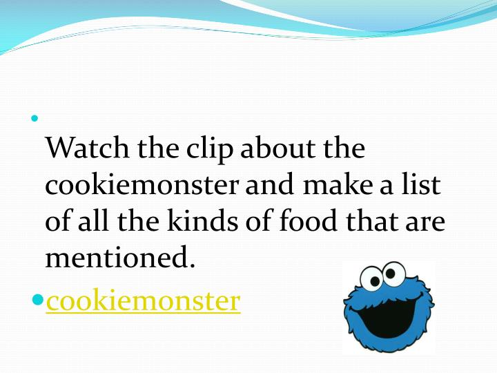 Watch the clip about the cookiemonster and make a list of all the kinds of food that are mentioned.