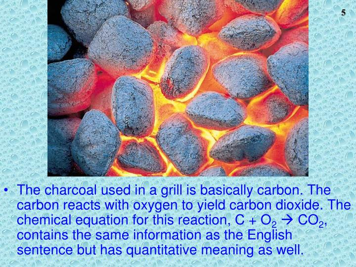 The charcoal used in a grill is basically carbon. The carbon reacts with oxygen to yield carbon dioxide. The chemical equation for this reaction, C + O