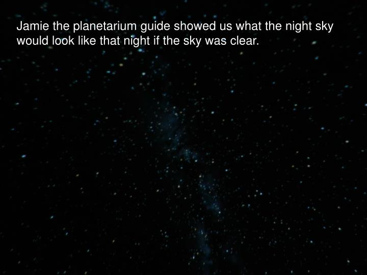 Jamie the planetarium guide showed us what the night sky would look like that night if the sky was clear.
