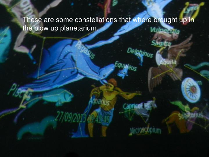 These are some constellations that where brought up in the blow up planetarium.