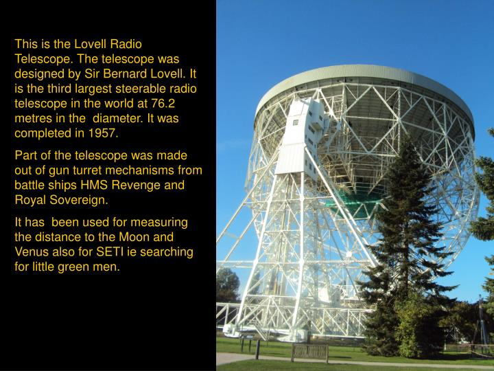This is the Lovell Radio Telescope. The telescope was designed by Sir Bernard Lovell. It is the third largest steerable radio telescope in the world at 76.2 metres in the  diameter. It was completed in 1957.