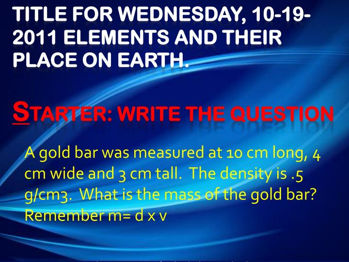 A gold bar was measured at 10 cm long, 4 cm wide and 3 cm tall.  The density is .5 g/cm3.  What is the mass of the gold bar?