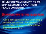 title for wednesday 10 19 2011 elements and their place on earth s tarter write the question