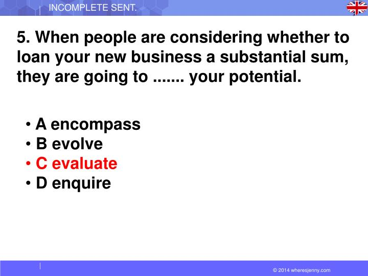 5. When people are considering whether to loan your new business a substantial sum, they are going to ....... your potential.