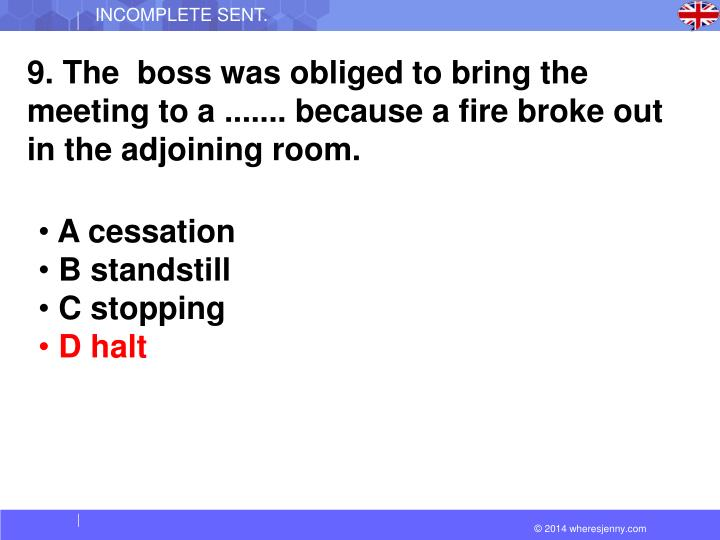 9. The  boss was obliged to bring the meeting to a ....... because a fire broke out in the adjoining room.