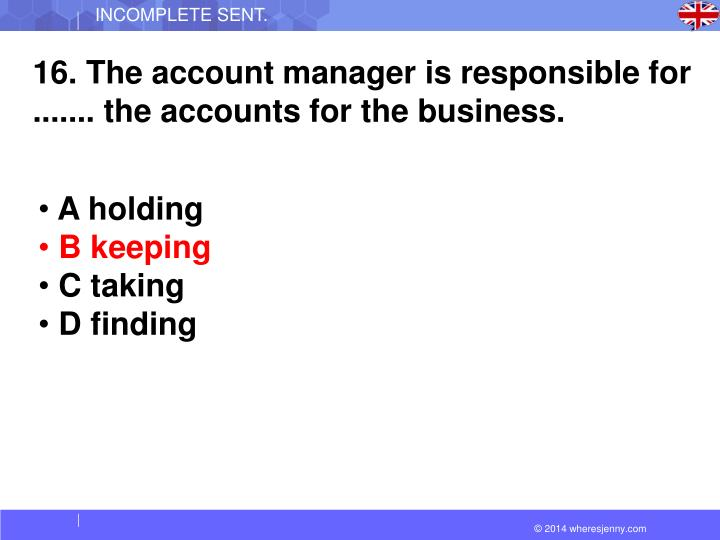 16. The account manager is responsible for ....... the accounts for the business.