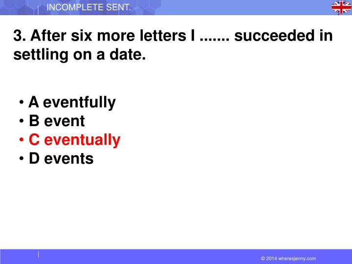 3. After six more letters I ....... succeeded in settling on a date.
