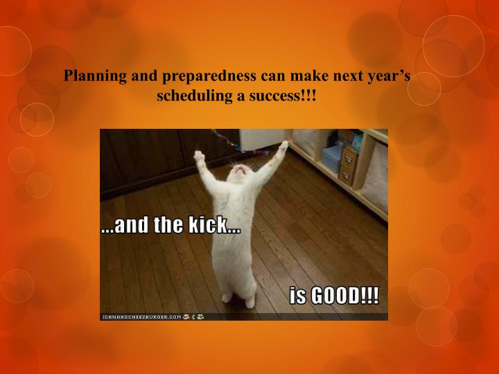 Planning and preparedness can make next year's scheduling a success!!!