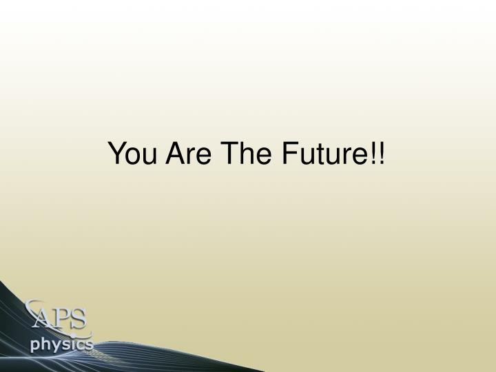 You Are The Future!!