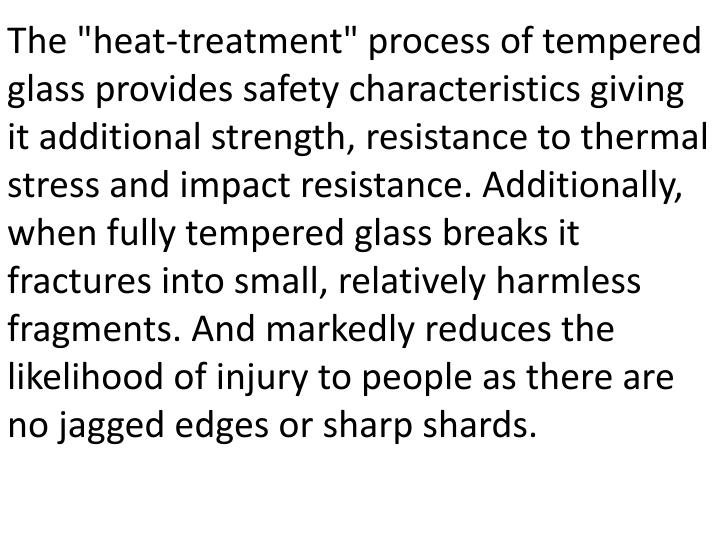 "The ""heat-treatment"" process of tempered glass provides safety characteristics giving it additional strength, resistance to thermal stress and impact resistance. Additionally, when fully tempered glass breaks it fractures into small, relatively harmless fragments. And markedly reduces the likelihood of injury to people as there are no jagged edges or sharp shards."
