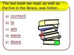 the last book we read as well as the five in the library was fiction