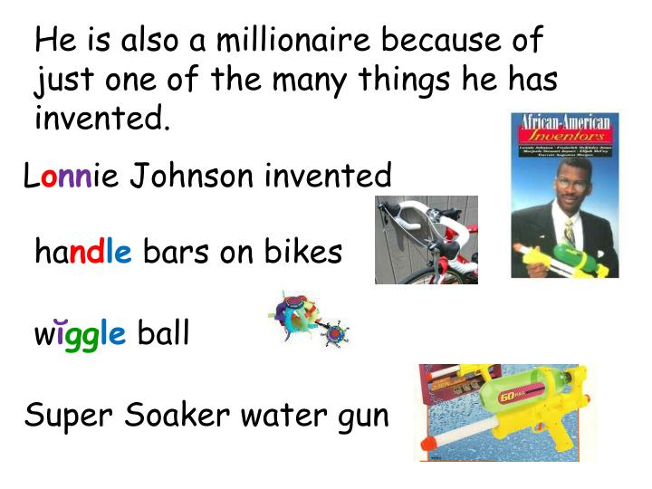 He is also a millionaire because of  just one of the many things he has invented.