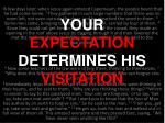 your expectation determines his visitation