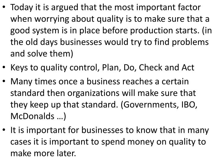 Today it is argued that the most important factor when worrying about quality is to make sure that a good system is in place before production starts. (in the old days businesses would try to find problems and solve them)