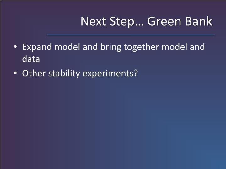 Next Step… Green Bank