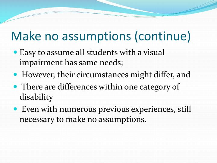 Make no assumptions (continue)