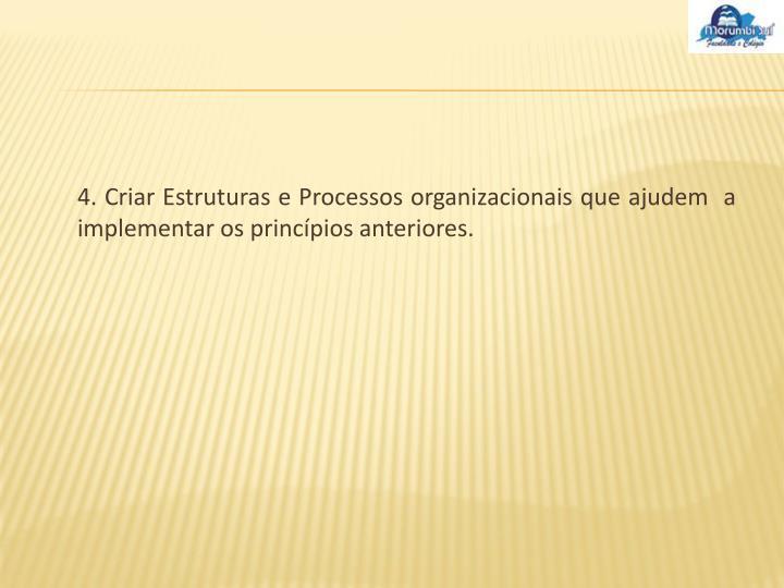 4. Criar Estruturas e Processos organizacionais que ajudem  a implementar os princípios anteriores.
