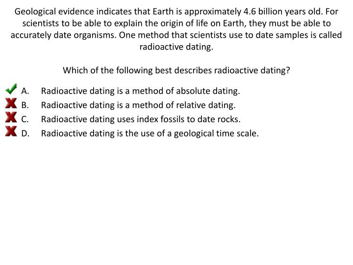 Geological evidence indicates that Earth is approximately 4.6 billion years old. For scientists to be able to explain the origin of life on Earth, they must be able to accurately date organisms. One method that scientists use to date samples is called radioactive dating.