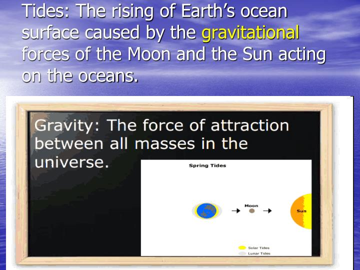Tides: The rising of Earth's ocean surface caused by the