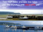 two high tides and two low tides per day equals one tidal cycle per day