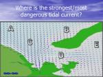 where is the strongest most dangerous tidal current
