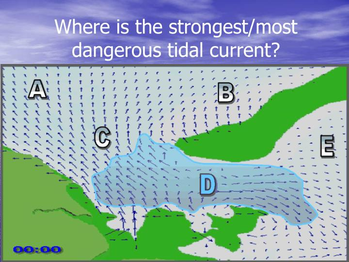 Where is the strongest/most dangerous tidal current?