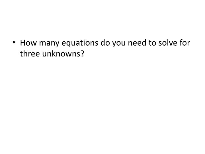 How many equations do you need to solve for three unknowns?