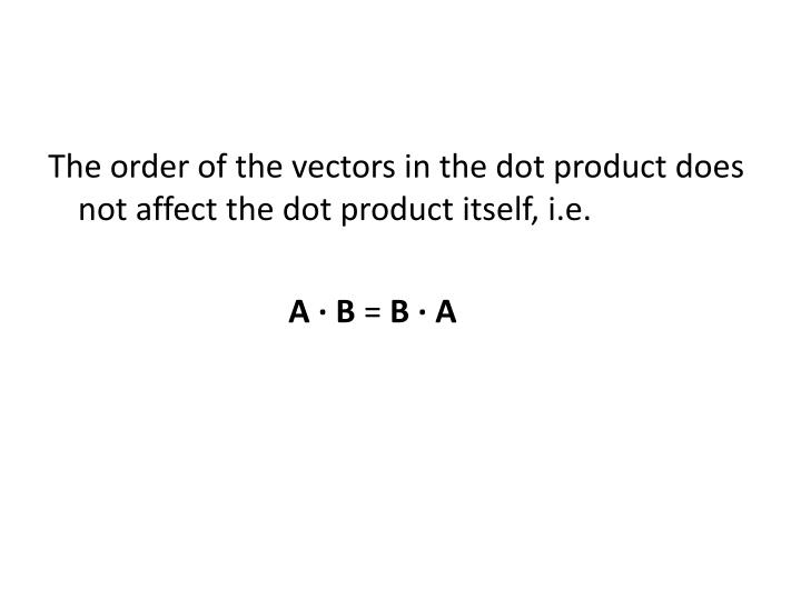 The order of the vectors in the dot product does not affect the dot product itself, i.e.