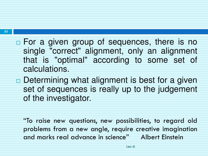 "For a given group of sequences, there is no single ""correct"" alignment, only an alignment that is ""optimal"" according to some set of calculations."