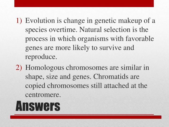 Evolution is change in genetic makeup of a species overtime. Natural selection is the process in which organisms with favorable genes are more likely to survive and reproduce.