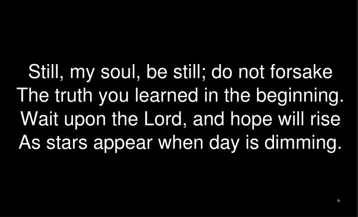 Still, my soul, be still; do not forsake